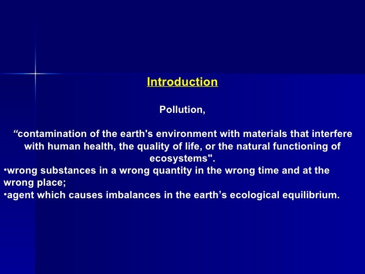 "<ul><li>Introduction </li></ul><ul><li>Pollution, </li></ul><ul><li>"" contamination of the earth's environment with materi..."