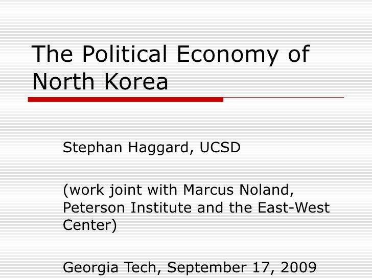 The Political Economy of North Korea Stephan Haggard, UCSD (work joint with Marcus Noland, Peterson Institute and the East...