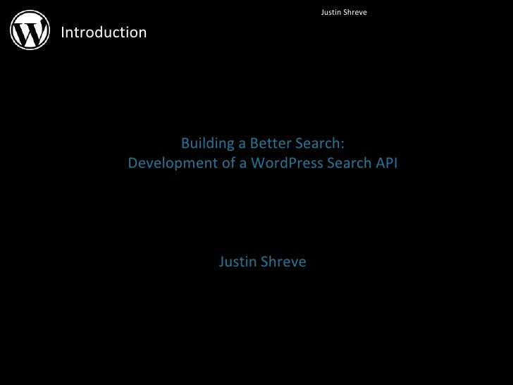 Introduction Building a Better Search: Development of a WordPress Search API Justin Shreve