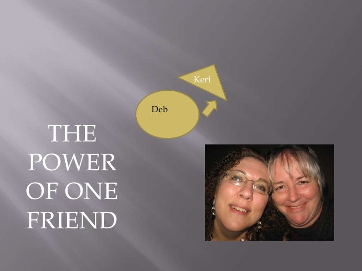 Keri<br />Deb<br />THE POWER OF ONE FRIEND<br />