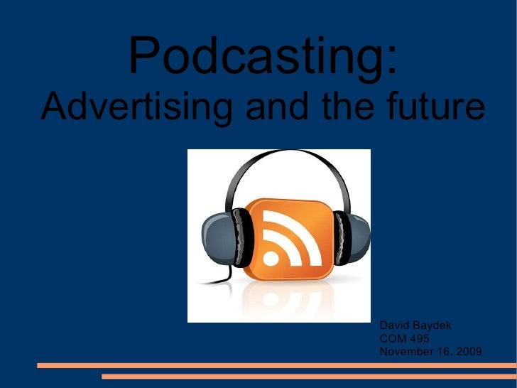 Podcasting:  Advertising and the future David Baydek COM 495 November 16, 2009