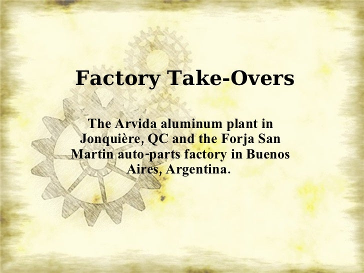 Factory Take-Overs The Arvida aluminum plant in Jonquière, QC and the Forja San Martin auto-parts factory in Buenos Aires,...