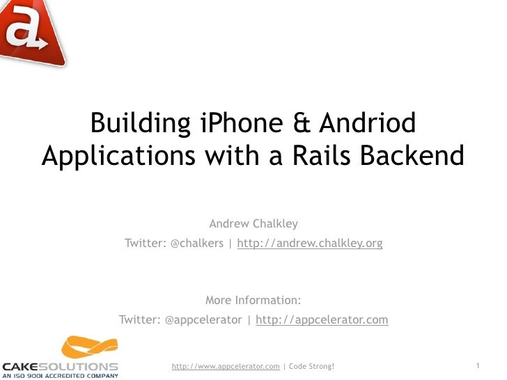 Building iPhone & Andriod Applications with a Rails Backend                          Andrew Chalkley        Twitter: @chal...