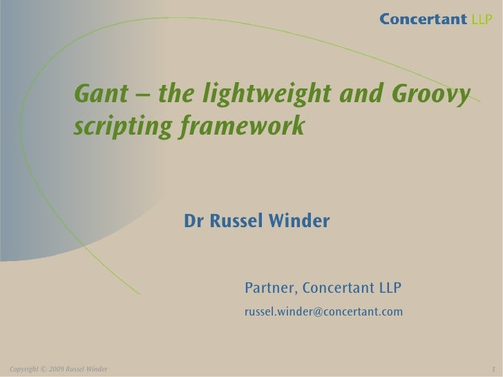Gant – the lightweight and Groovy                    scripting framework                                    Dr Russel Wind...