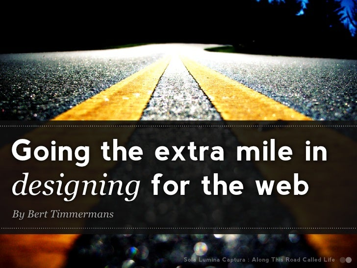 Going the extra mile in designing for the web By Bert Timmermans                         Sola Lumina Captura : Along This ...