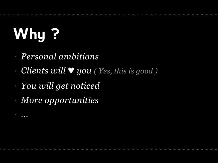 Why ? ‣   Personal ambitions ‣   Clients will ! you ( Yes, this is good ) ‣   You will get noticed ‣   More opportunities ...
