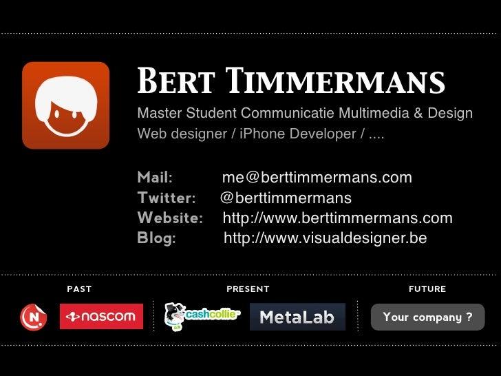 Bert Timmermans        Master Student Communicatie Multimedia & Design        Web designer / iPhone Developer / ....      ...