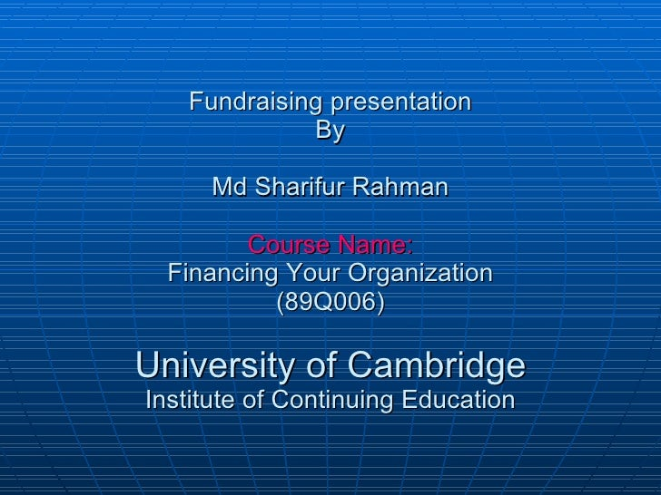 Fundraising presentation By Md Sharifur Rahman Course Name: Financing Your Organization (89Q006) University of Cambridge I...