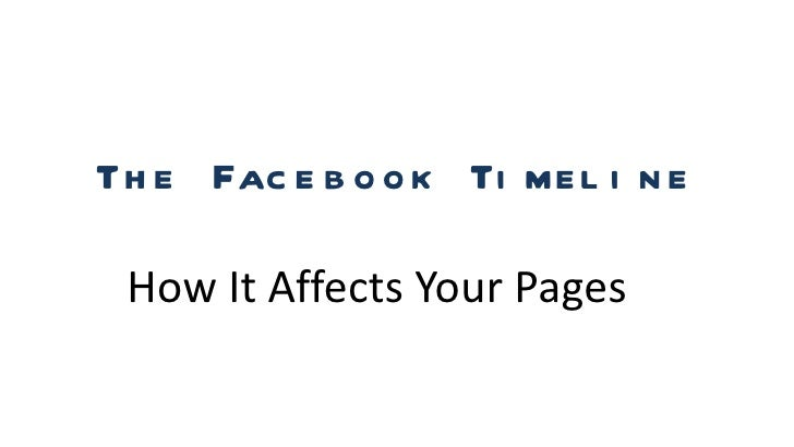 Th e Fac e b o o k Ti me l i n e How It Affects Your Pages