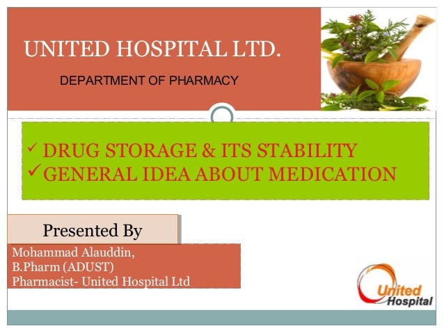 UNITED HOSPITAL LTD. DEPARTMENT OF PHARMACY   DRUG  STORAGE & ITS STABILITY GENERAL IDEA ABOUT MEDICATION Presented By P...