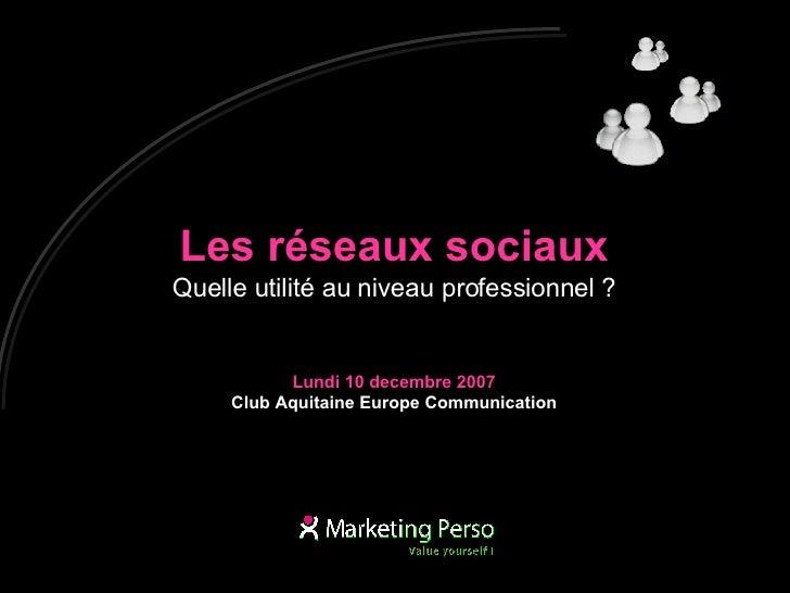 Les réseaux sociaux Quelle utilité au niveau professionnel ? Lundi 10 decembre 2007 Club Aquitaine Europe Communication