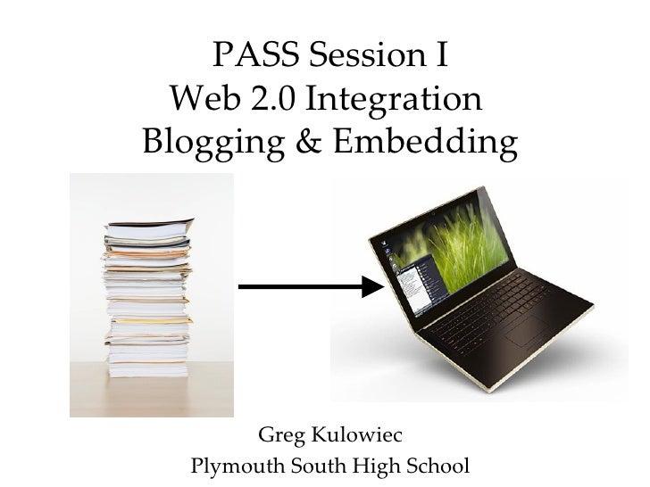 PASS Session I Web 2.0 Integration  Blogging & Embedding Greg Kulowiec Plymouth South High School