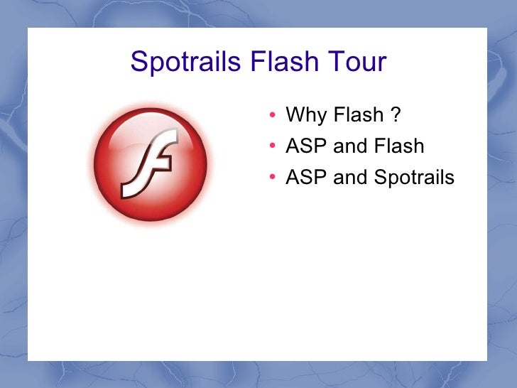 Spotrails Flash Tour <ul><li>Why Flash ? </li></ul><ul><li>ASP and Flash </li></ul><ul><li>ASP and Spotrails </li></ul>