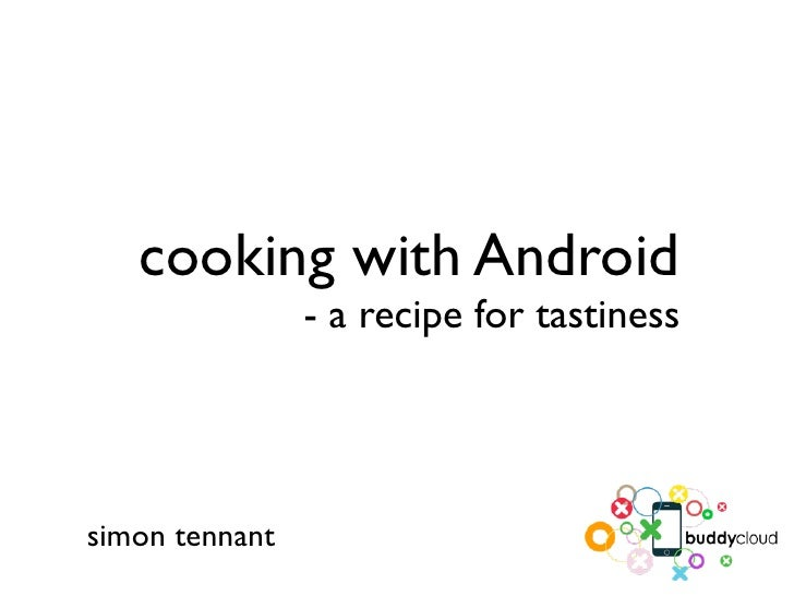 cooking with Android                 - a recipe for tastiness     simon tennant