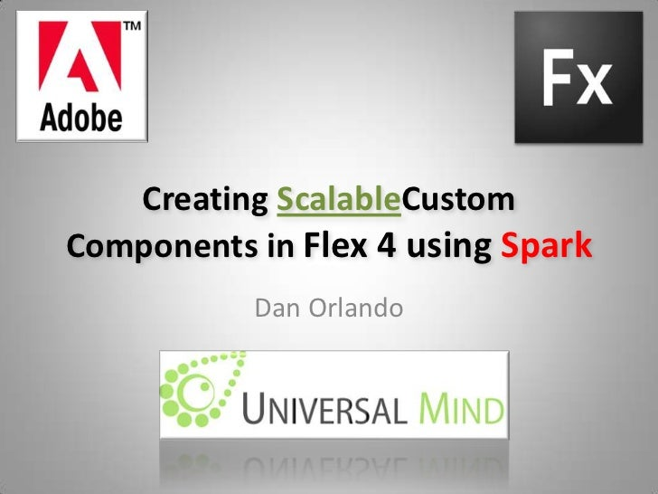 Creating ScalableCustom Components in Flex 4 using Spark<br />Dan Orlando<br />