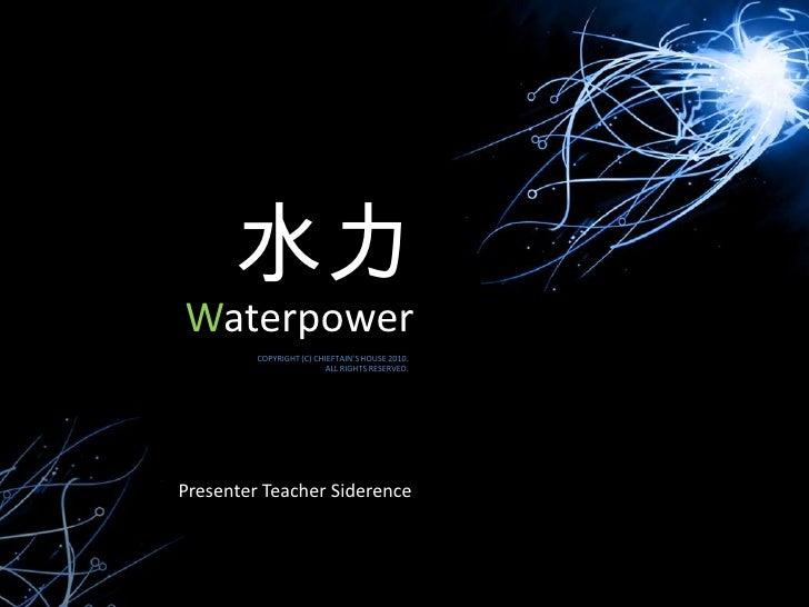 水力<br />Waterpower<br />COPYRIGHT (C) CHIEFTAIN'S HOUSE 2010.<br />ALL RIGHTS RESERVED. <br />Presenter Teacher Siderence<...