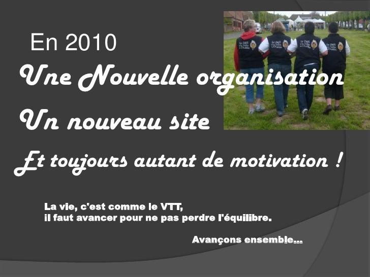 En 2010<br />Une Nouvelle organisation <br />Un nouveau site<br />Et toujours autant de motivation !<br />La vie, c&apos;e...