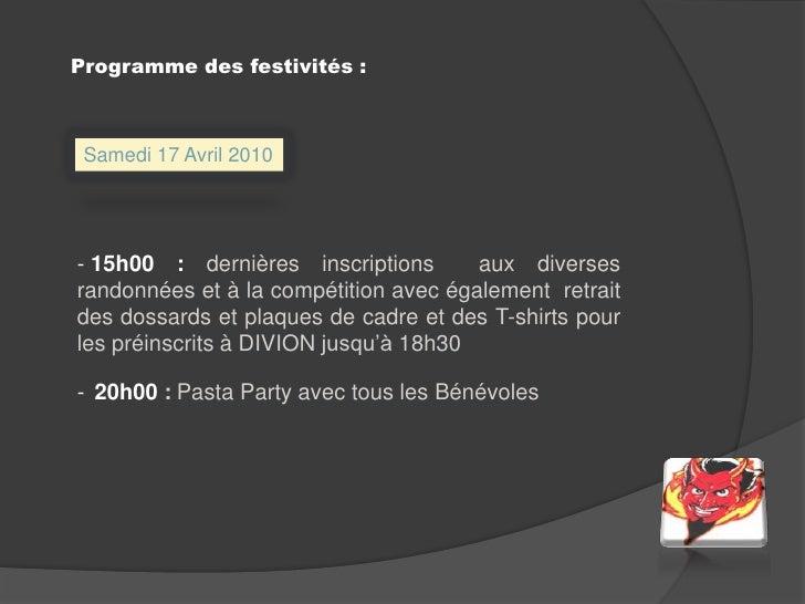 Programme des festivités :<br />Samedi 17 Avril 2010<br /><ul><li> 15h00 : dernières inscriptions aux diverses randonnées...