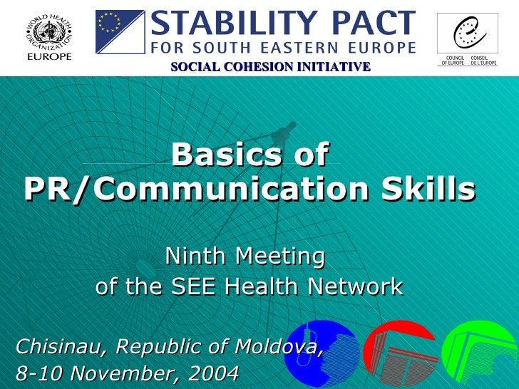 Basics of PR/Communication Skills Ninth Meeting  of the SEE Health Network Chisinau, Republic of Moldova,  8-10 November, ...