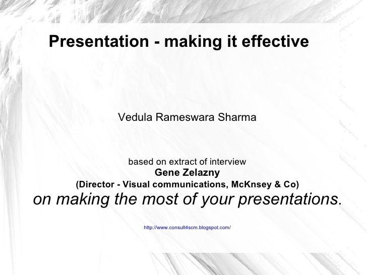 Presentation - making it effective Vedula Rameswara Sharma based on extract of interview Gene Zelazny (Director - Visual c...
