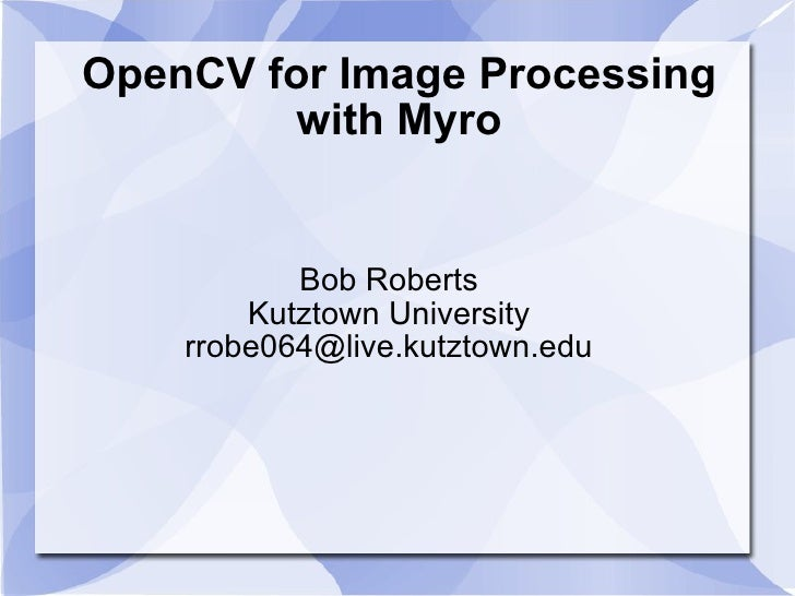OpenCV for Image Processing with Myro Bob Roberts Kutztown University [email_address]