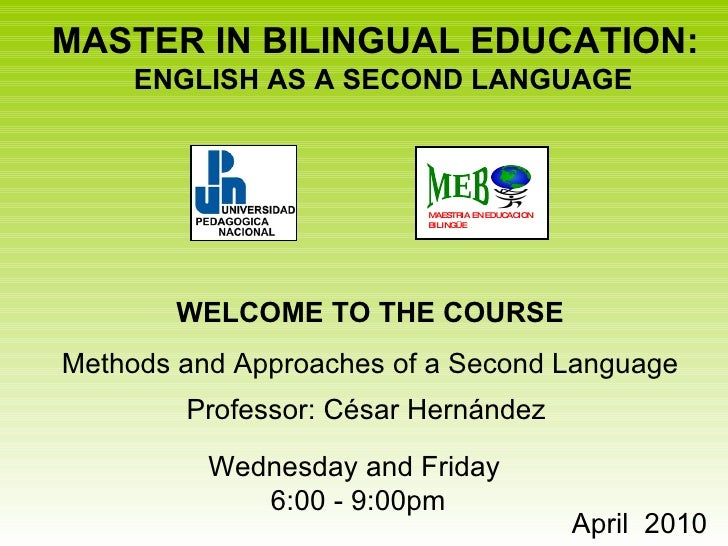 MASTER IN BILINGUAL EDUCATION:  ENGLISH AS A SECOND LANGUAGE WELCOME TO THE COURSE Methods and Approaches of a Second Lang...