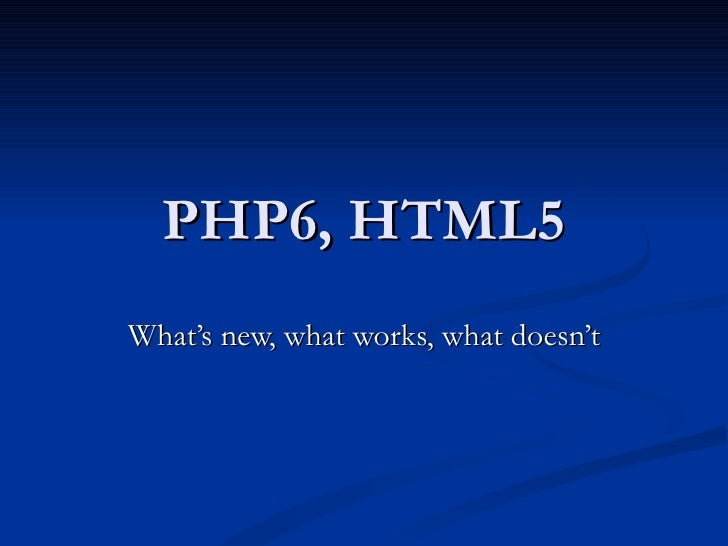 PHP6, HTML5 What's new, what works, what doesn't