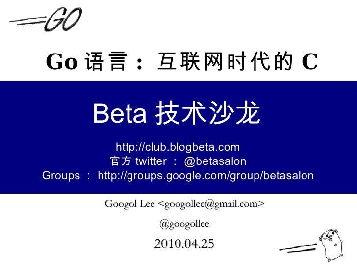 Go 语言 :  互联网时代的 C Googol Lee <googollee@gmail.com>  @googollee   2010.04.25   Beta 技术沙龙 http://club.blogbeta.com 官方 twitte...