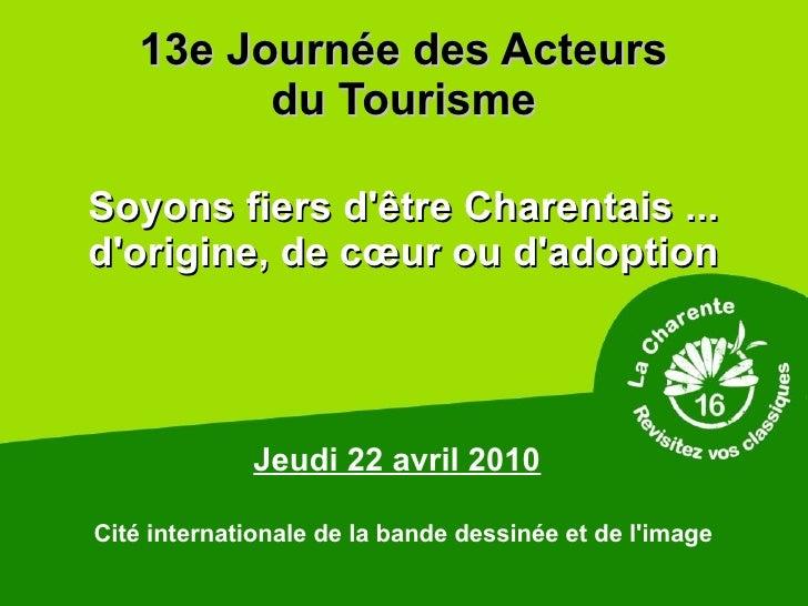 13e Journée des Acteurs          du Tourisme  Soyons fiers d'être Charentais ... d'origine, de cœur ou d'adoption         ...