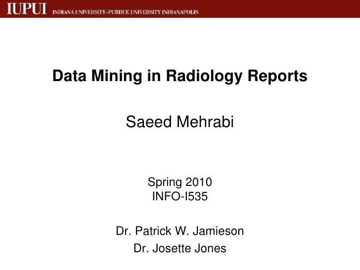 Data Mining in Radiology Reports <br />SaeedMehrabi<br />Spring 2010INFO-I535<br />Dr. Patrick W. Jamieson<br />Dr. Josett...