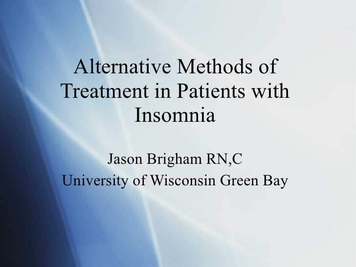Alternative Methods of Treatment in Patients with Insomnia Jason Brigham RN,C University of Wisconsin Green Bay