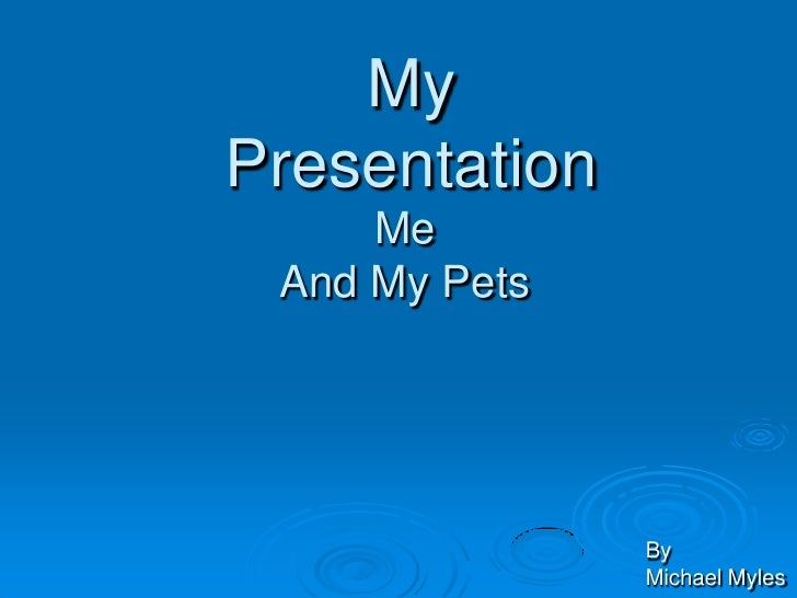 My Presentation      Me  And My Pets                    By                Michael Myles