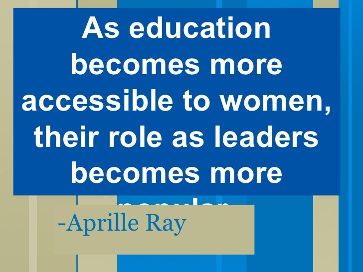-Aprille Ray As education becomes more accessible to women, their role as leaders becomes more popular.