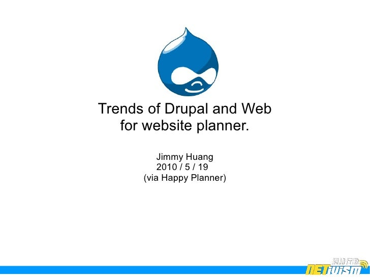 Trends of Drupal and Web    for website planner.           Jimmy Huang           2010 / 5 / 19       (via Happy Planner)