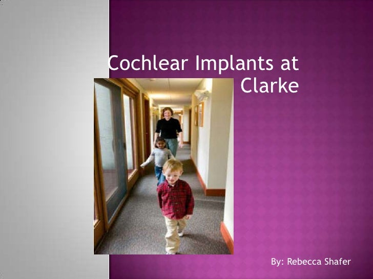Cochlear Implants at Clarke <br />By: Rebecca Shafer<br />