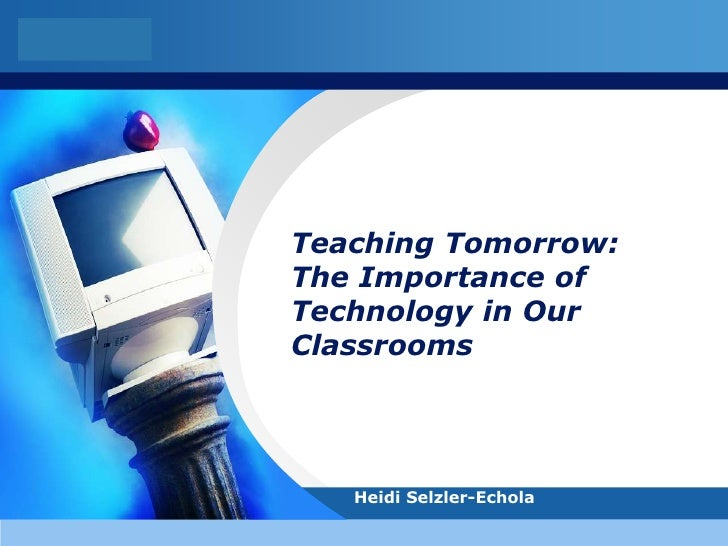 LOGO            Teaching Tomorrow:        The Importance of        Technology in Our        Classrooms               Heidi...