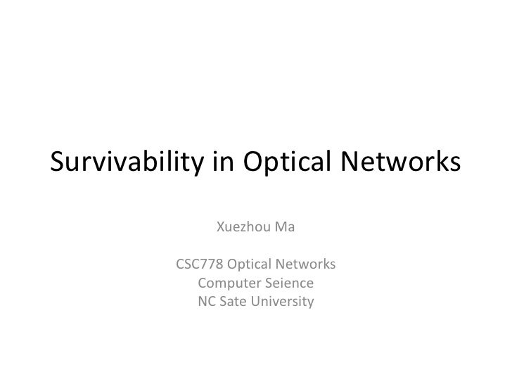 Survivability in Optical Networks<br />Xuezhou Ma<br />CSC778 Optical Networks<br />Computer Seience <br />NC Sate Univers...