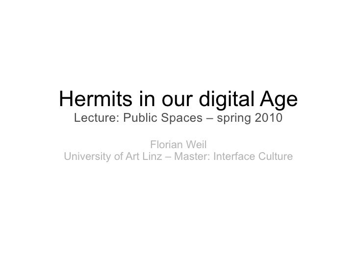 Hermits in our digital Age   Lecture: Public Spaces – spring 2010                      Florian Weil University of Art Linz...