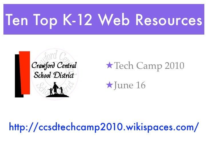 Ten Top K-12 Web Resources                     ★ Tech Camp 2010                     ★ June 16    http://ccsdtechcamp2010.w...