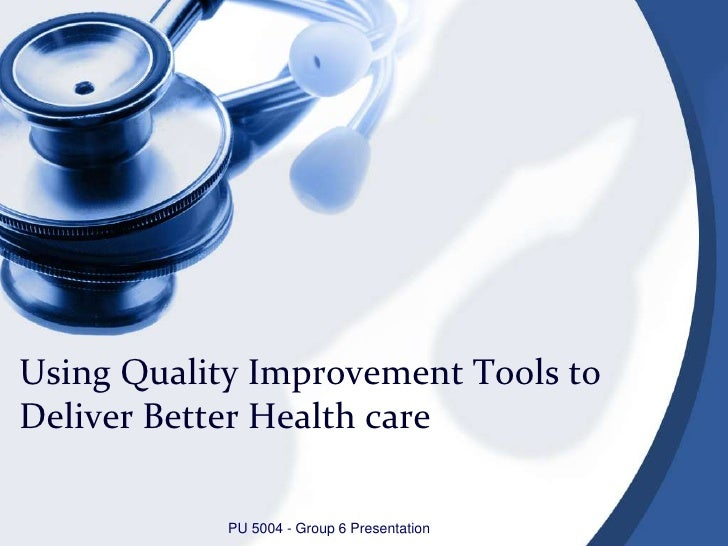 Using Quality Improvement Tools to Deliver Better Health care<br />PU 5004 - Group 6 Presentation<br />