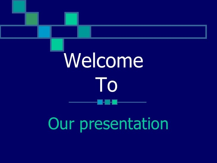 Our presentation Welcome  To