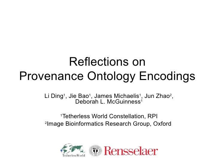 Reflections on  Provenance Ontology Encodings  Li Ding 1 , Jie Bao 1 , James Michaelis 1 , Jun Zhao 2 , Deborah L. McGuinn...