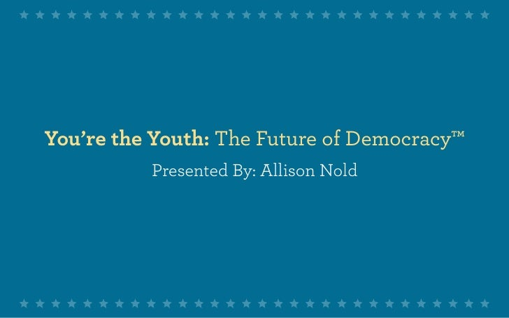 You're the Youth: The Future of Democracy™           Presented By: Allison Nold