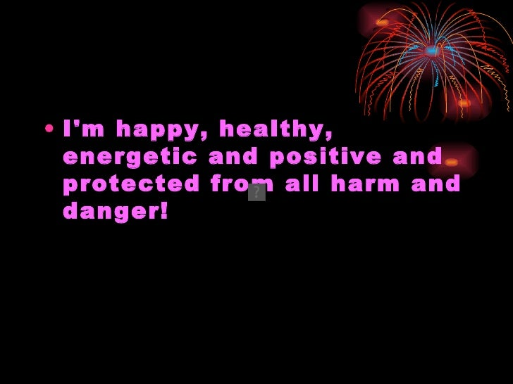 <ul><li>I'm happy, healthy, energetic and positive and protected from all harm and danger! </li></ul>