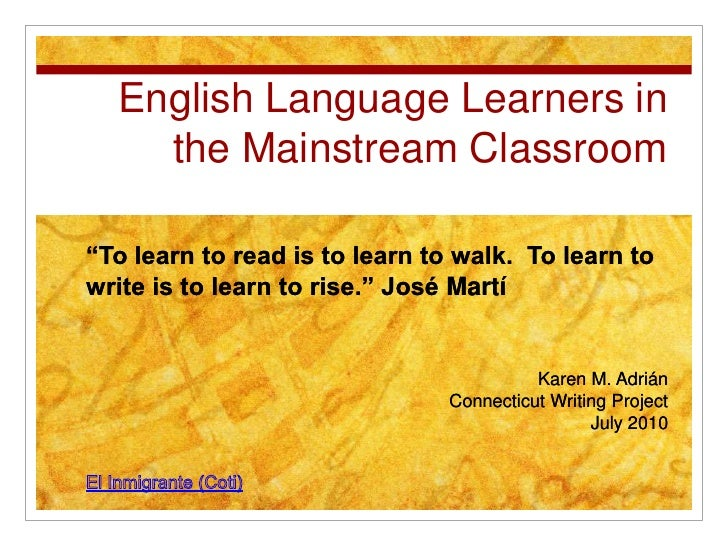"""English Language Learners in the Mainstream Classroom<br />""""To learn to read is to learn to walk.  To learn to write is to..."""