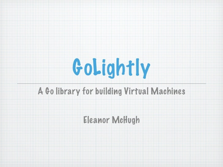 GoLightly A Go library for building Virtual Machines               Eleanor McHugh