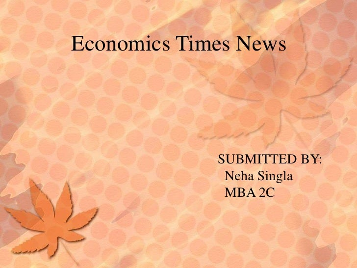 Economics Times News<br />SUBMITTED BY:<br />NehaSingla<br />  MBA 2C<br />