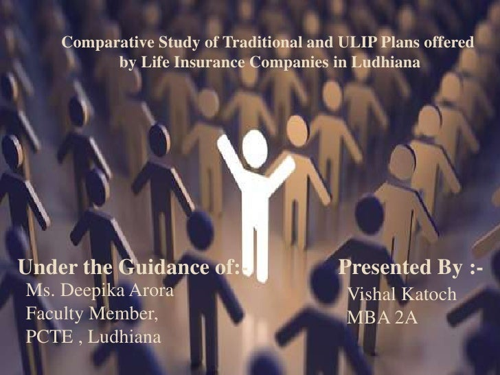 Comparative Study of Traditional and ULIP Plans offered<br />by Life Insurance Companies in Ludhiana<br />Under the Guidan...
