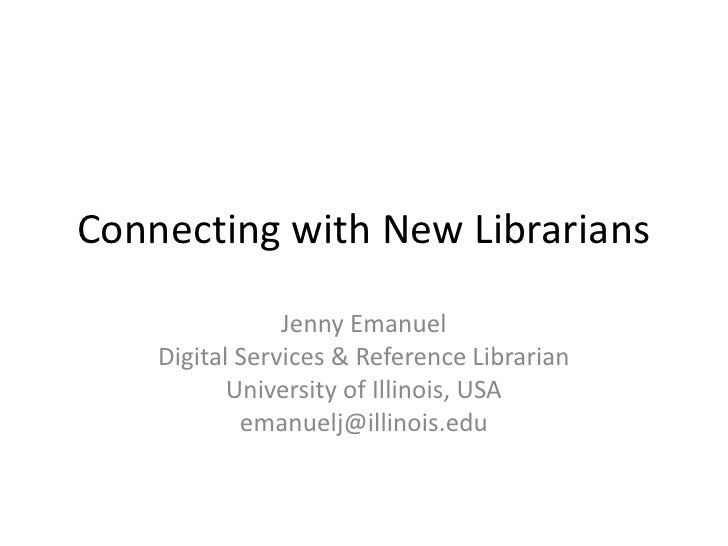 Connecting with New Librarians<br />Jenny Emanuel<br />Digital Services & Reference Librarian<br />University of Illinois,...