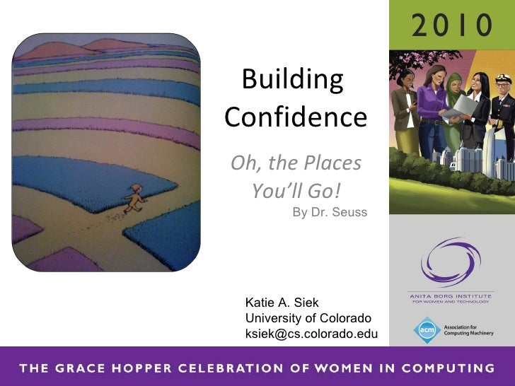 Oh, the Places You'll Go! Building  Confidence Katie A. Siek University of Colorado ksiek@cs.colorado.edu By Dr. Seuss